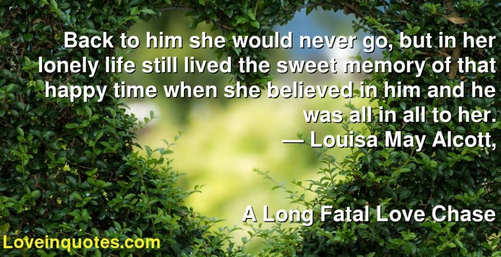 Back to him she would never go, but in her lonely life still lived the sweet memory of that happy time when she believed in him and he was all in all to her.      ― Louisa May Alcott,               A Long Fatal Love Chase