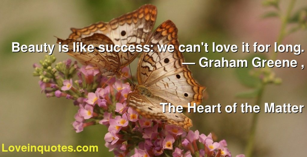 Beauty is like success: we can't love it for long.      ― Graham Greene ,               The Heart of the Matter