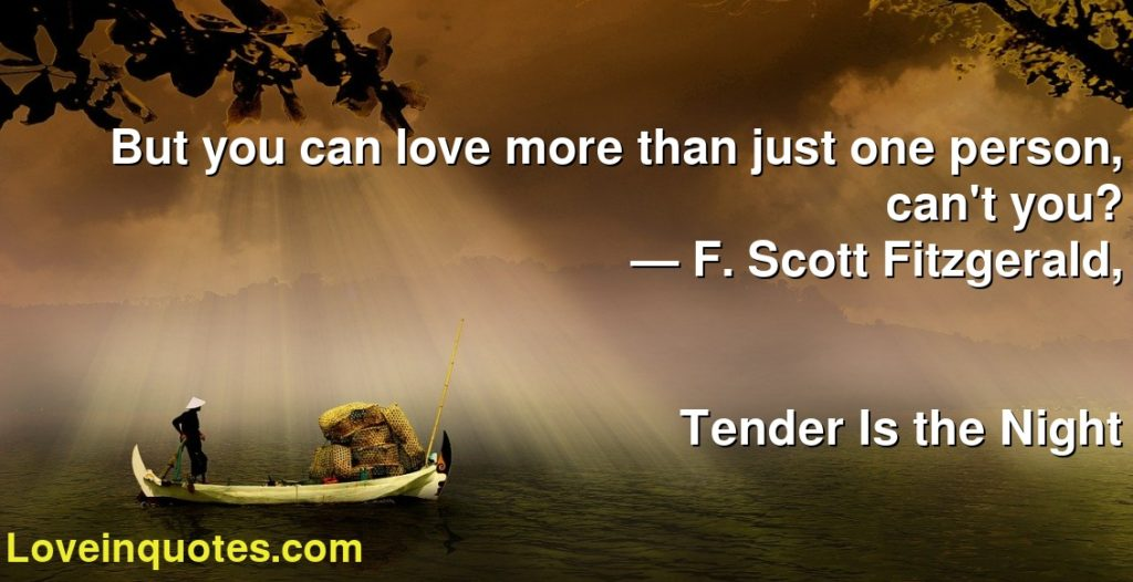 But you can love more than just one person, can't you?      ― F. Scott Fitzgerald,               Tender Is the Night