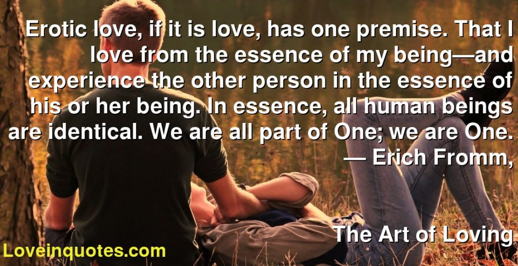 Erotic love, if it is love, has one premise. That I love from the essence of my being—and experience the other person in the essence of his or her being. In essence, all human beings are identical. We are all part of One; we are One.      ― Erich Fromm,               The Art of Loving