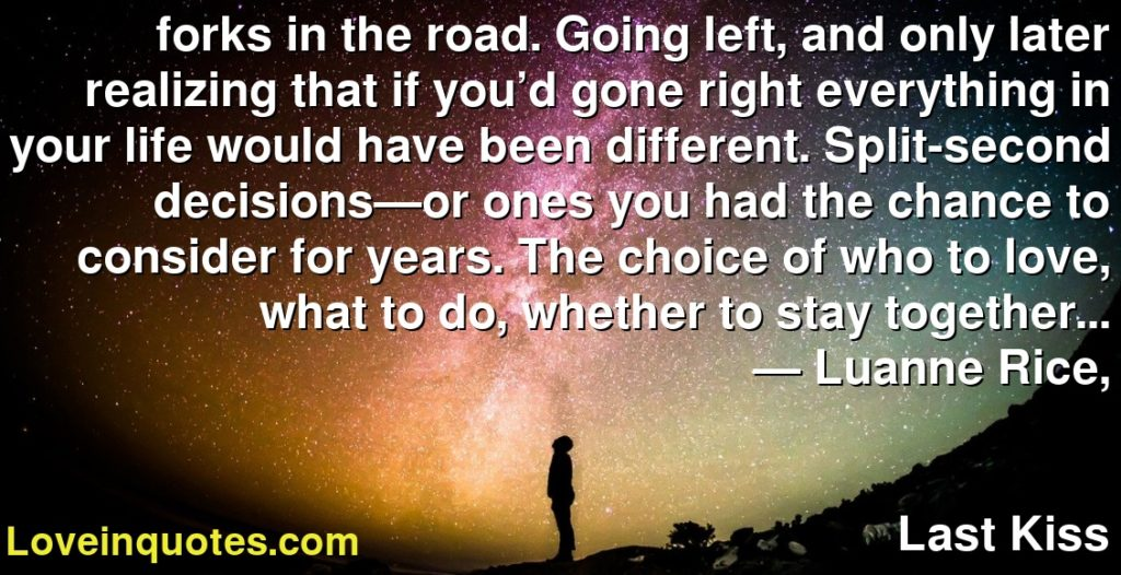 forks in the road. Going left, and only later realizing that if you'd gone right everything in your life would have been different. Split-second decisions—or ones you had the chance to consider for years. The choice of who to love, what to do, whether to stay together…      ― Luanne Rice,               Last Kiss
