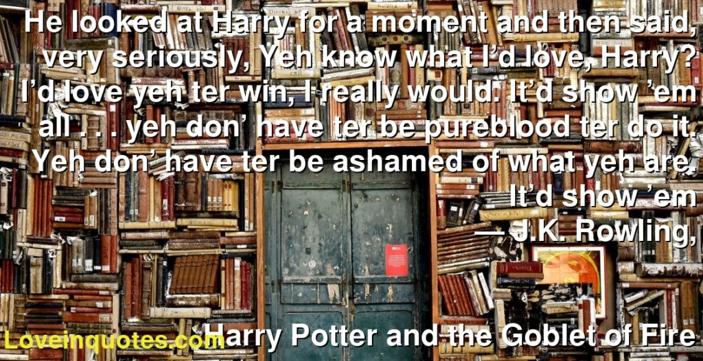 He looked at Harry for a moment and then said, very seriously, Yeh know what I'd love, Harry? I'd love yeh ter win, I really would. It'd show 'em all . . . yeh don' have ter be pureblood ter do it. Yeh don' have ter be ashamed of what yeh are. It'd show 'em      ― J.K. Rowling,               Harry Potter and the Goblet of Fire