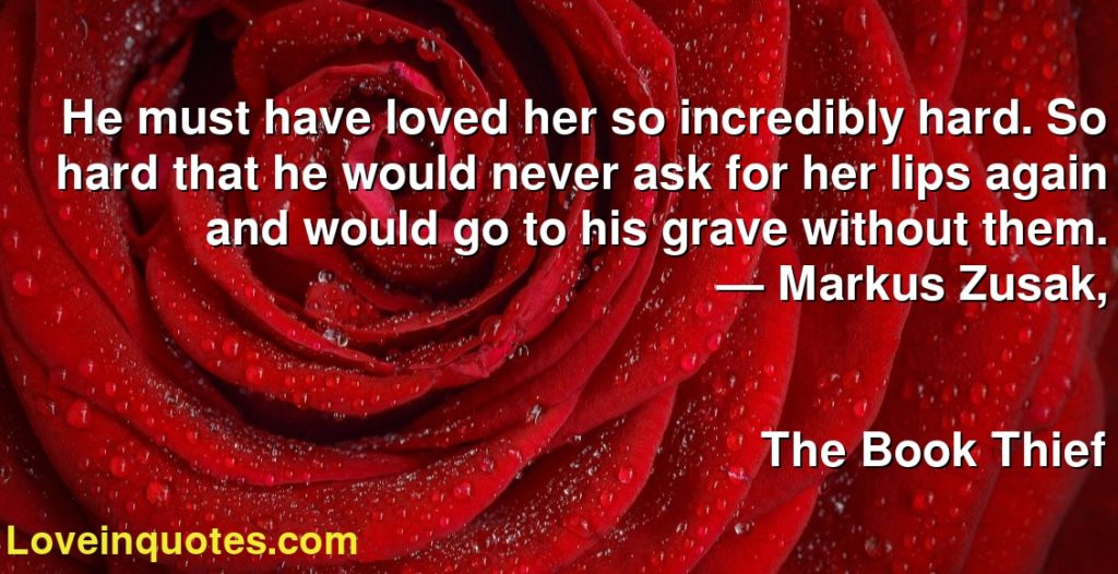 He must have loved her so incredibly hard. So hard that he would never ask for her lips again and would go to his grave without them.      ― Markus Zusak,               The Book Thief