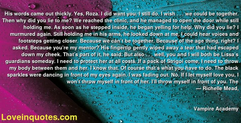 His words came out thickly. Yes, Roza. I did want you. I still do. I wish . . . we could be together. Then why did you lie to me? We reached the clinic, and he managed to open the door while still holding me. As soon as he stepped inside, he began yelling for help. Why did you lie? I murmured again. Still holding me in his arms, he looked down at me. I could hear voices and footsteps getting closer. Because we can't be together. Because of the age thing, right? I asked. Because you're my mentor? His fingertip gently wiped away a tear that had escaped down my cheek. That's part of it, he said. But also . . . well, you and I will both be Lissa's guardians someday. I need to protect her at all costs. If a pack of Strigoi come, I need to throw my body between them and her. I know that. Of course that's what you have to do. The black sparkles were dancing in front of my eyes again. I was fading out. No. If I let myself love you, I won't throw myself in front of her. I'll throw myself in front of you. The ― Richelle Mead, Vampire Academy
