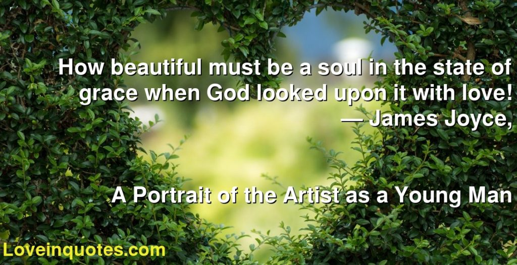 How beautiful must be a soul in the state of grace when God looked upon it with love!      ― James Joyce,               A Portrait of the Artist as a Young Man