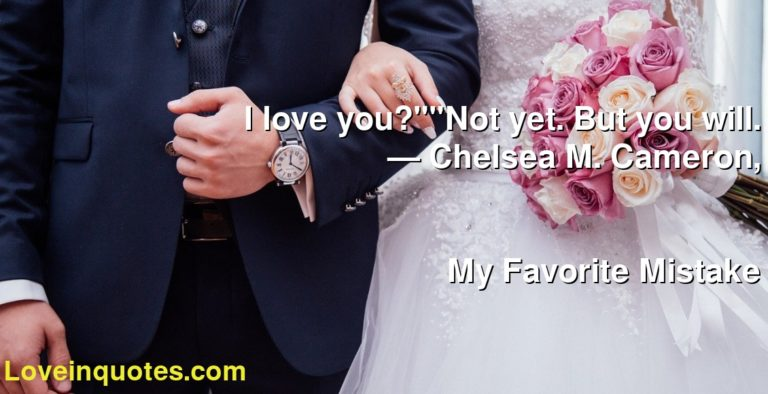 """I love you?""""""""Not yet. But you will. ― Chelsea M. Cameron, My Favorite Mistake"""