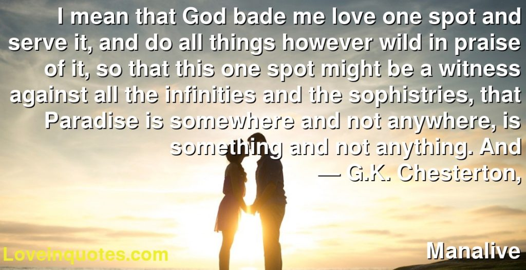 I mean that God bade me love one spot and serve it, and do all things however wild in praise of it, so that this one spot might be a witness against all the infinities and the sophistries, that Paradise is somewhere and not anywhere, is something and not anything. And      ― G.K. Chesterton,               Manalive