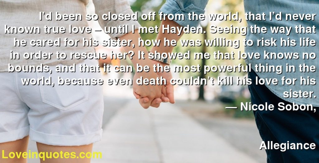 I'd been so closed off from the world, that I'd never known true love – until I met Hayden. Seeing the way that he cared for his sister, how he was willing to risk his life in order to rescue her? It showed me that love knows no bounds, and that it can be the most powerful thing in the world, because even death couldn't kill his love for his sister.      ― Nicole Sobon,               Allegiance