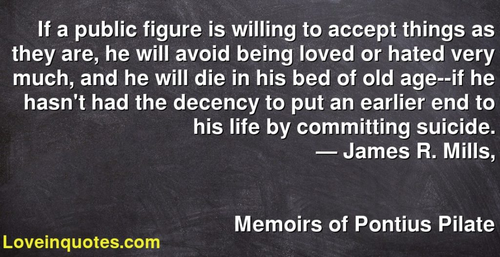 If a public figure is willing to accept things as they are, he will avoid being loved or hated very much, and he will die in his bed of old age--if he hasn't had the decency to put an earlier end to his life by committing suicide.      ― James R. Mills,               Memoirs of Pontius Pilate