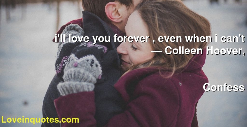 i'll love you forever , even when i can't      ― Colleen Hoover,               Confess