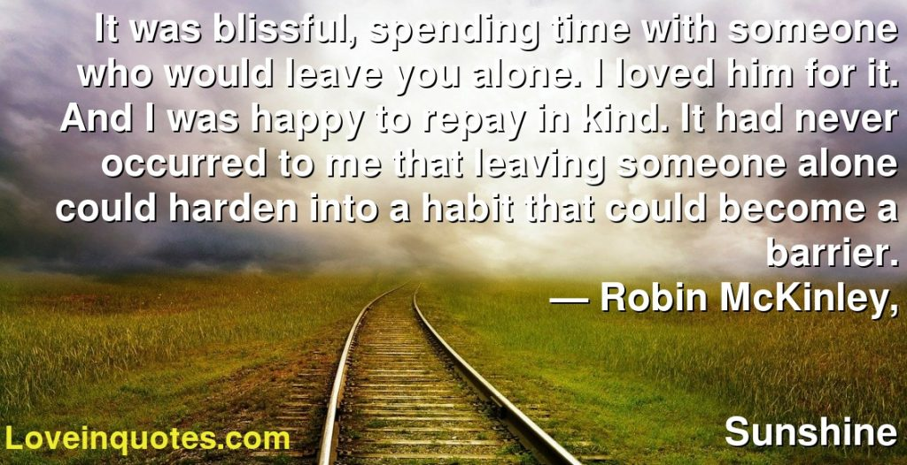 It was blissful, spending time with someone who would leave you alone. I loved him for it. And I was happy to repay in kind. It had never occurred to me that leaving someone alone could harden into a habit that could become a barrier.      ― Robin McKinley,               Sunshine