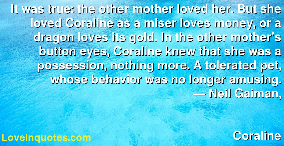 It Was True The Other Mother Loved Her But She Loved Coraline As A Miser Loves Money Or A Dragon Loves Its Gold In The Other Mother S Button Eyes Coraline Knew That