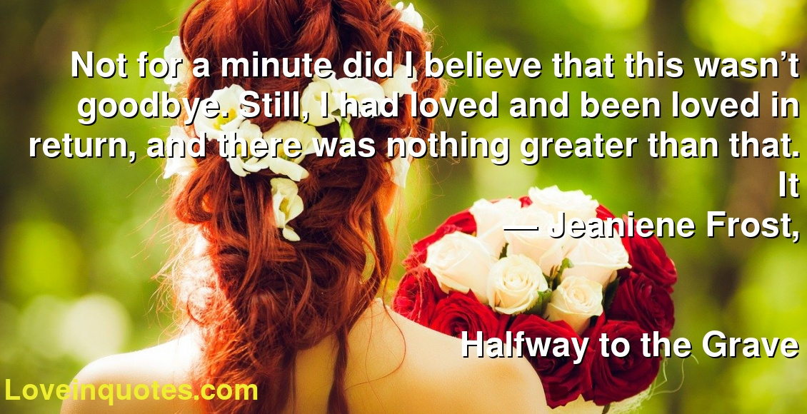 Not for a minute did I believe that this wasn't goodbye. Still, I had loved and been loved in return, and there was nothing greater than that. It ― Jeaniene Frost, Halfway to the Grave