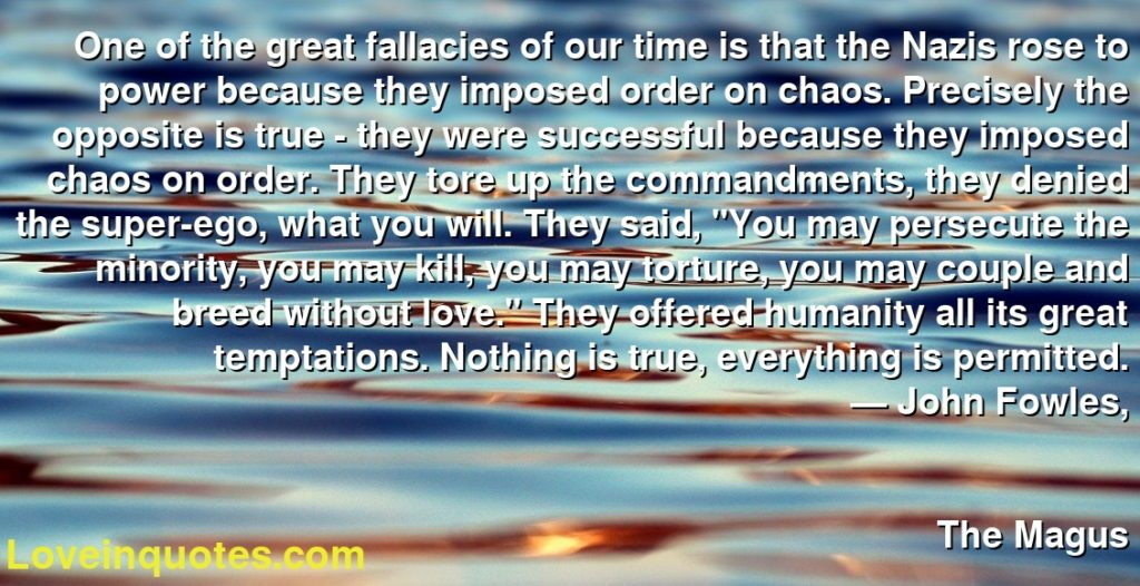 """One of the great fallacies of our time is that the Nazis rose to power because they imposed order on chaos. Precisely the opposite is true - they were successful because they imposed chaos on order. They tore up the commandments, they denied the super-ego, what you will. They said, """"You may persecute the minority, you may kill, you may torture, you may couple and breed without love."""" They offered humanity all its great temptations. Nothing is true, everything is permitted.      ― John Fowles,               The Magus"""