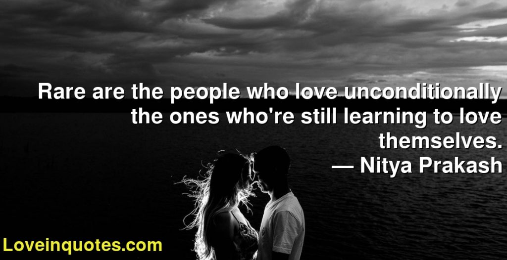 Rare are the people who love unconditionally the ones who're still learning to love themselves.      ― Nitya Prakash