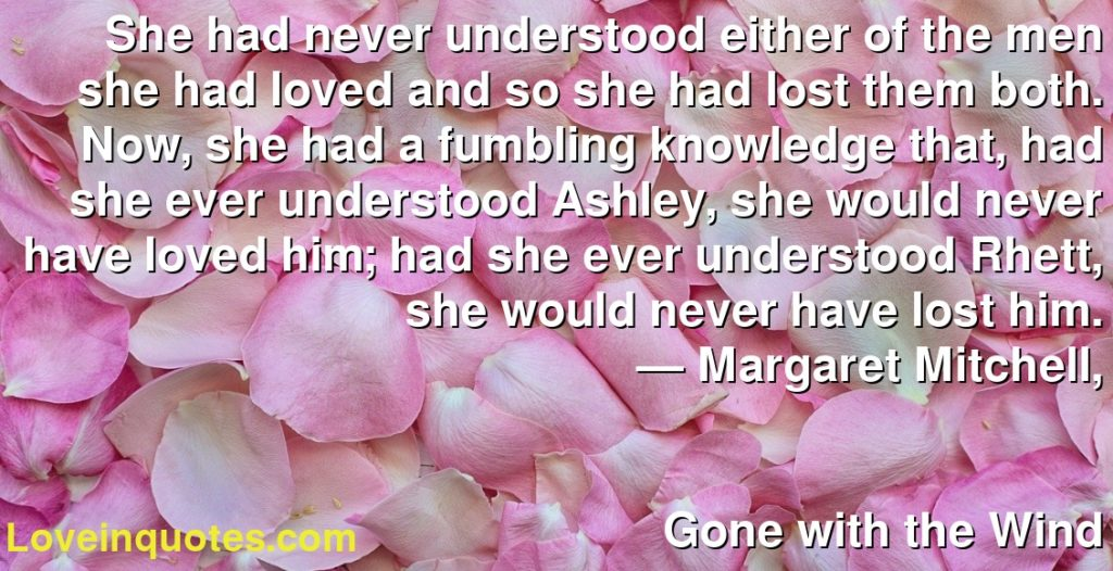 She had never understood either of the men she had loved and so she had lost them both. Now, she had a fumbling knowledge that, had she ever understood Ashley, she would never have loved him; had she ever understood Rhett, she would never have lost him.      ― Margaret Mitchell,               Gone with the Wind