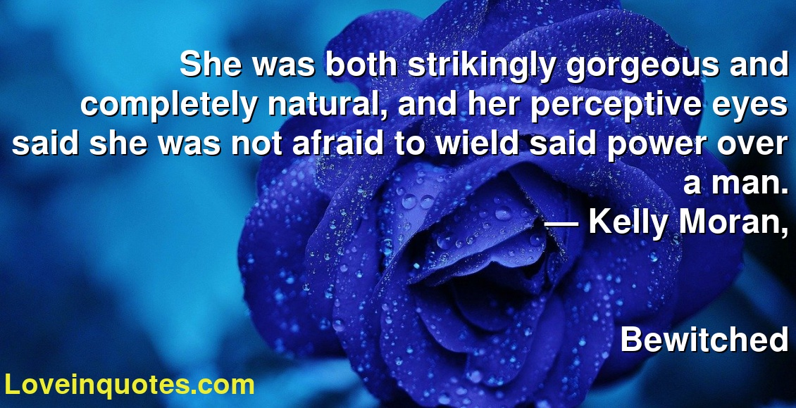 She was both strikingly gorgeous and completely natural, and her perceptive eyes said she was not afraid to wield said power over a man. ― Kelly Moran, Bewitched
