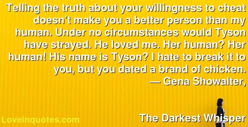 Telling the truth about your willingness to cheat doesn't make you a better person than my human. Under no circumstances would Tyson have strayed. He loved me. Her human? Her human! His name is Tyson? I hate to break it to you, but you dated a brand of chicken.      ― Gena Showalter,               The Darkest Whisper