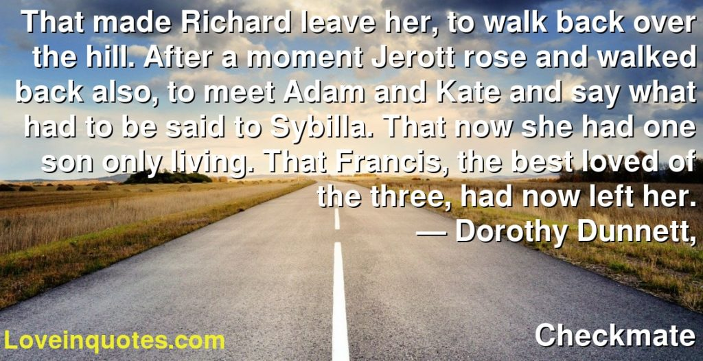 That made Richard leave her, to walk back over the hill. After a moment Jerott rose and walked back also, to meet Adam and Kate and say what had to be said to Sybilla. That now she had one son only living. That Francis, the best loved of the three, had now left her.      ― Dorothy Dunnett,               Checkmate