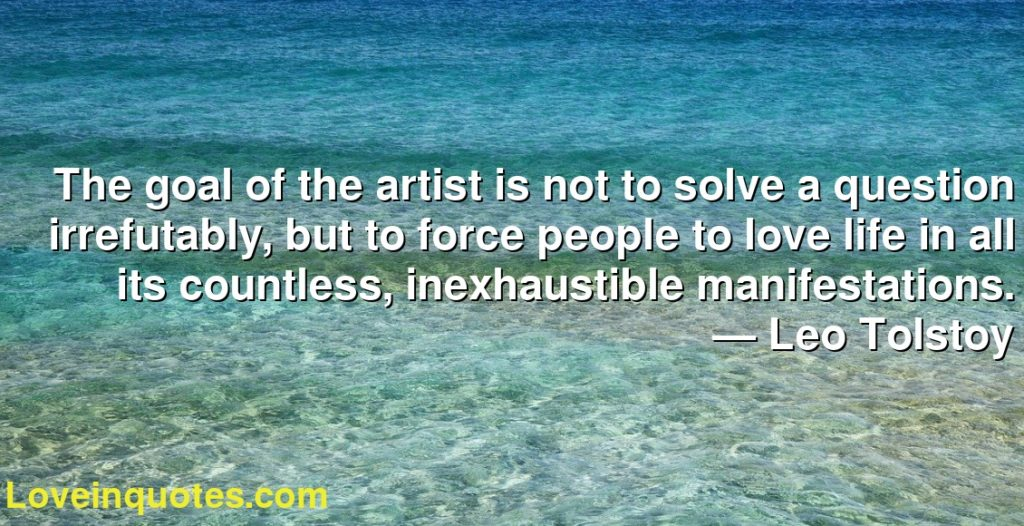 The goal of the artist is not to solve a question irrefutably, but to force people to love life in all its countless, inexhaustible manifestations.      ― Leo Tolstoy