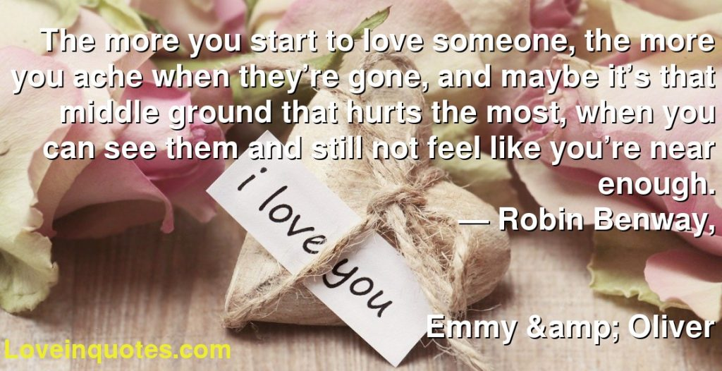 The more you start to love someone, the more you ache when they're gone, and maybe it's that middle ground that hurts the most, when you can see them and still not feel like you're near enough.      ― Robin Benway,               Emmy & Oliver