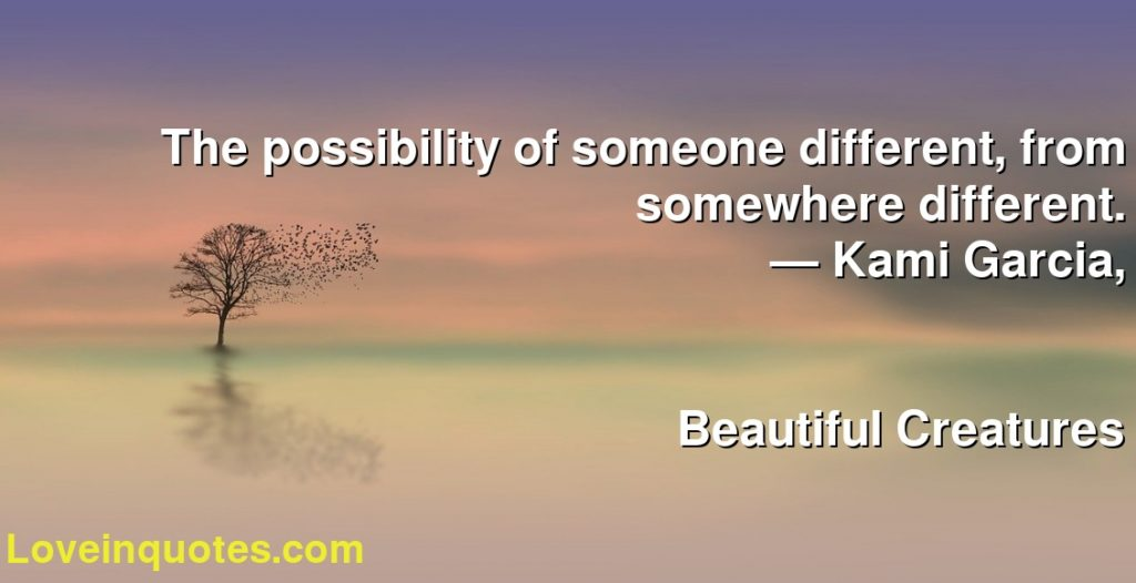 The possibility of someone different, from somewhere different.      ― Kami Garcia,               Beautiful Creatures