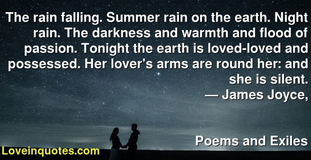 The rain falling. Summer rain on the earth. Night rain. The darkness and warmth and flood of passion. Tonight the earth is loved-loved and possessed. Her lover's arms are round her: and she is silent.      ― James Joyce,               Poems and Exiles