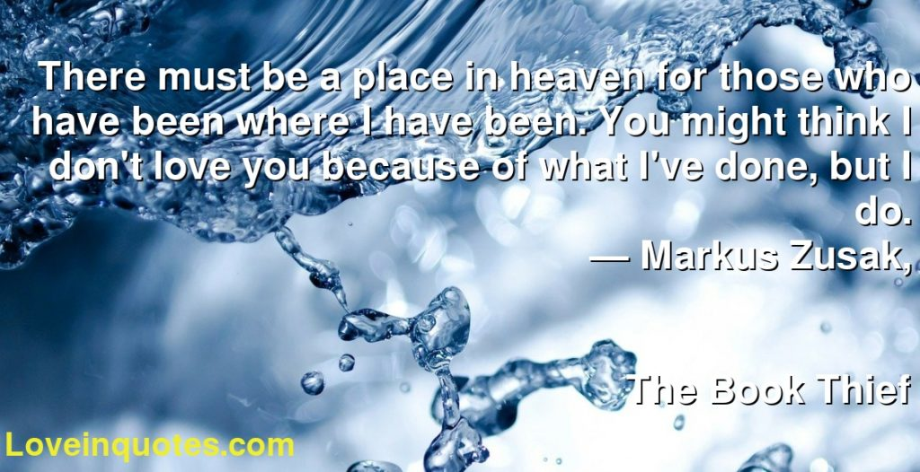 There must be a place in heaven for those who have been where I have been. You might think I don't love you because of what I've done, but I do.      ― Markus Zusak,               The Book Thief
