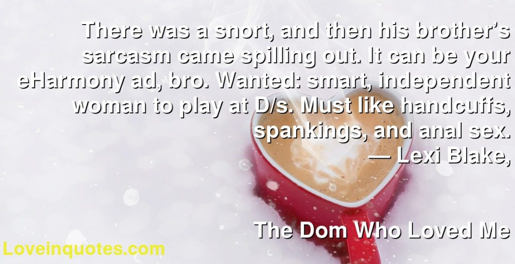 There was a snort, and then his brother's sarcasm came spilling out. It can be your eHarmony ad, bro. Wanted: smart, independent woman to play at D/s. Must like handcuffs, spankings, and anal sex.      ― Lexi Blake,               The Dom Who Loved Me