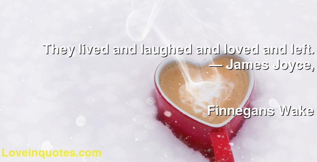 They lived and laughed and loved and left.      ― James Joyce,               Finnegans Wake