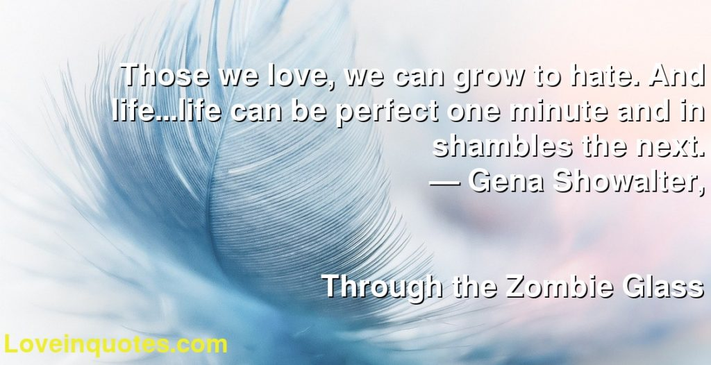 Those we love, we can grow to hate. And life...life can be perfect one minute and in shambles the next.      ― Gena Showalter,               Through the Zombie Glass