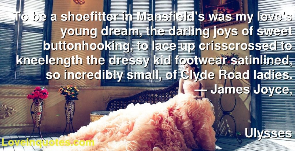 To be a shoefitter in Mansfield's was my love's young dream, the darling joys of sweet buttonhooking, to lace up crisscrossed to kneelength the dressy kid footwear satinlined, so incredibly small, of Clyde Road ladies.      ― James Joyce,               Ulysses