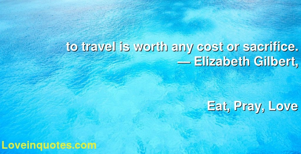 to travel is worth any cost or sacrifice.      ― Elizabeth Gilbert,               Eat, Pray, Love