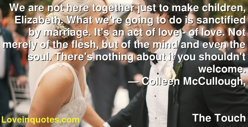 We are not here together just to make children, Elizabeth. What we're going to do is sanctified by marriage. It's an act of love - of love. Not merely of the flesh, but of the mind and even the soul. There's nothing about it you shouldn't welcome.      ― Colleen McCullough,               The Touch