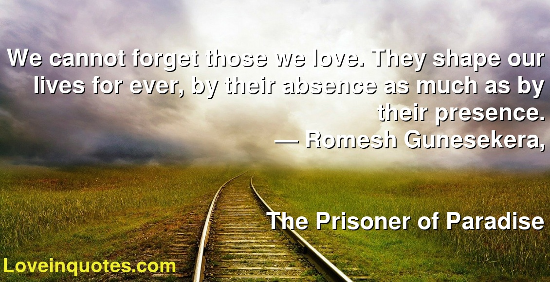 We cannot forget those we love. They shape our lives for ever, by their absence as much as by their presence. ― Romesh Gunesekera, The Prisoner of Paradise
