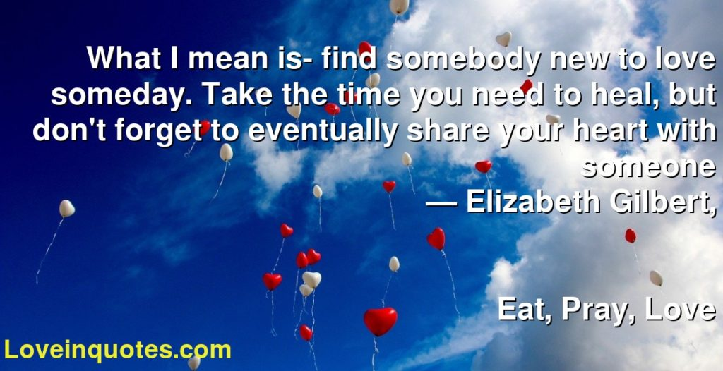 What I mean is- find somebody new to love someday. Take the time you need to heal, but don't forget to eventually share your heart with someone      ― Elizabeth Gilbert,               Eat, Pray, Love