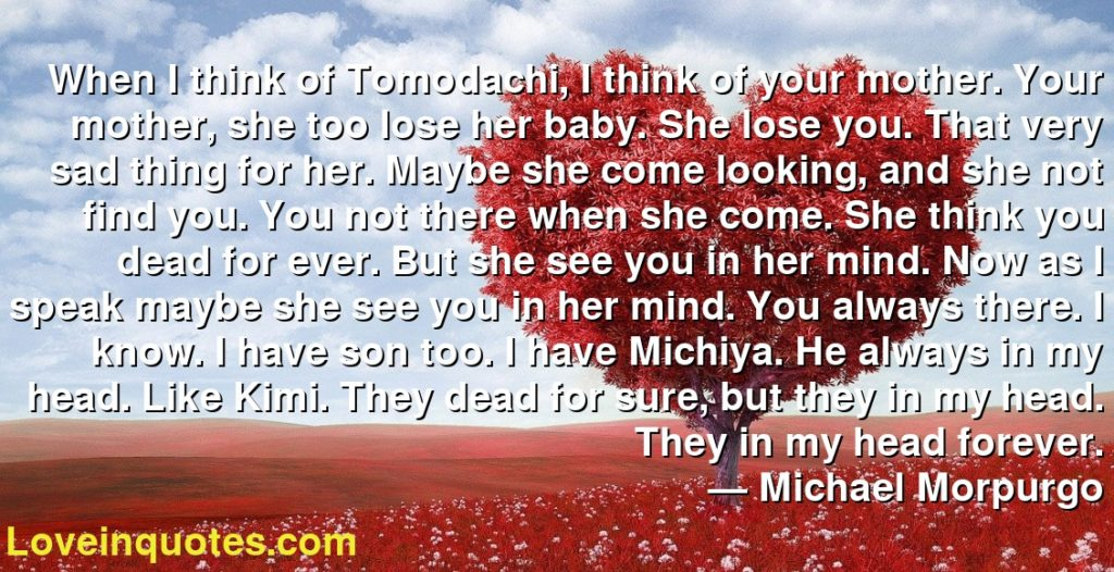 When I think of Tomodachi, I think of your mother. Your mother, she too lose her baby. She lose you. That very sad thing for her. Maybe she come looking, and she not find you. You not there when she come. She think you dead for ever. But she see you in her mind. Now as I speak maybe she see you in her mind. You always there. I know. I have son too. I have Michiya. He always in my head. Like Kimi. They dead for sure, but they in my head. They in my head forever.      ― Michael Morpurgo