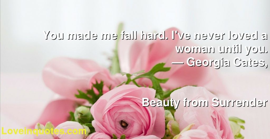 You made me fall hard. I've never loved a woman until you.      ― Georgia Cates,               Beauty from Surrender