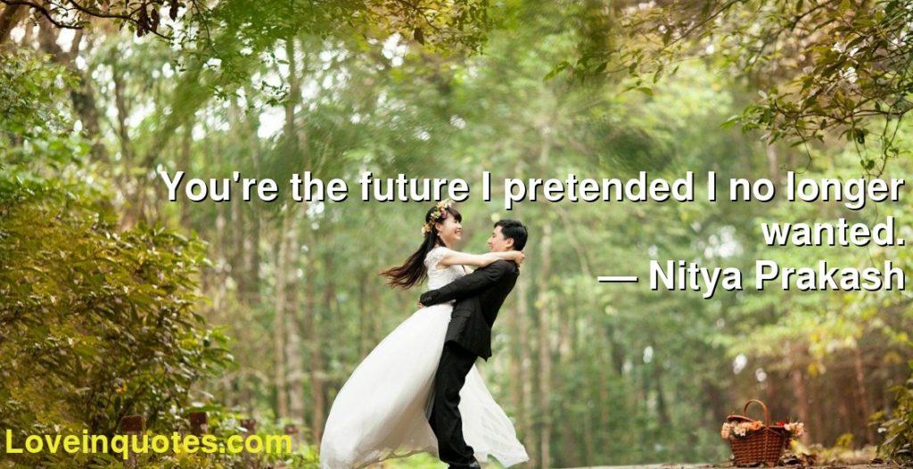 You're the future I pretended I no longer wanted.      ― Nitya Prakash