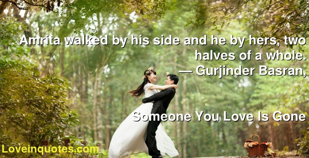 Amrita walked by his side and he by hers, two halves of a whole.      ― Gurjinder Basran,               Someone You Love Is Gone