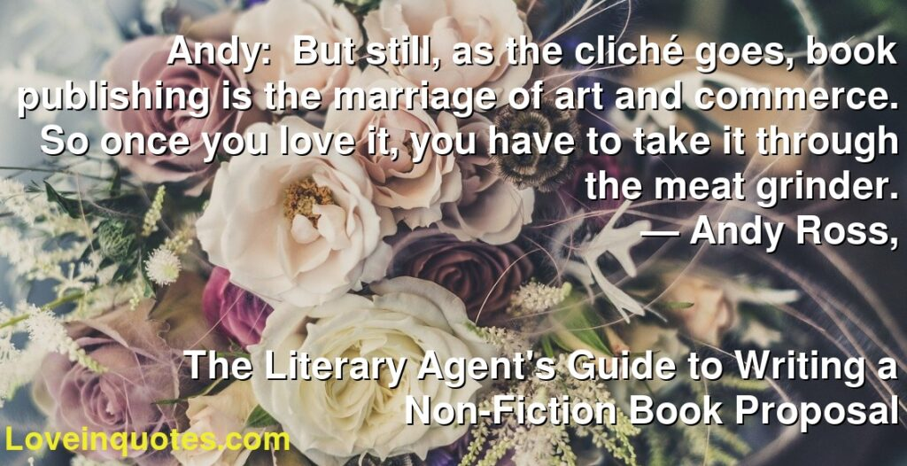 Andy: But still, as the cliché goes, book publishing is the marriage of art and commerce. So once you love it, you have to take it through the meat grinder.      ― Andy Ross,               The Literary Agent's Guide to Writing a Non-Fiction Book Proposal