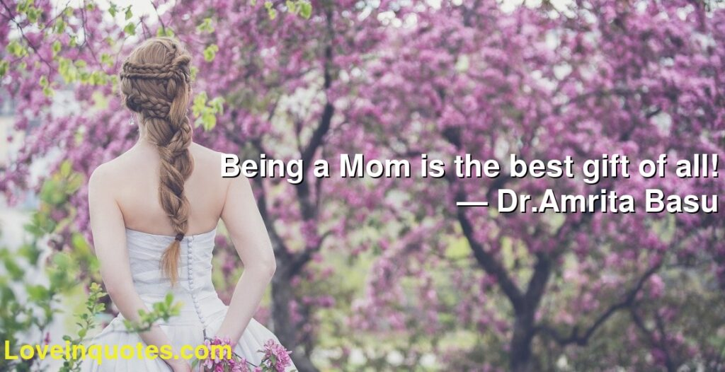 Being a Mom is the best gift of all!      ― Dr.Amrita Basu