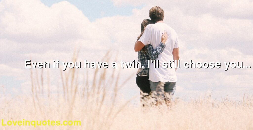 Even if you have a twin, I'll still choose you...