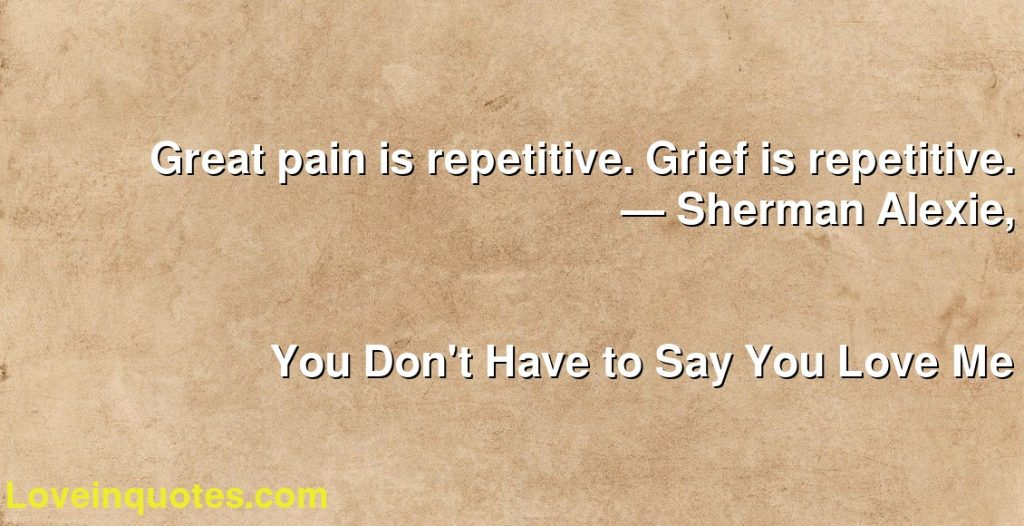Great pain is repetitive. Grief is repetitive.      ― Sherman Alexie,               You Don't Have to Say You Love Me