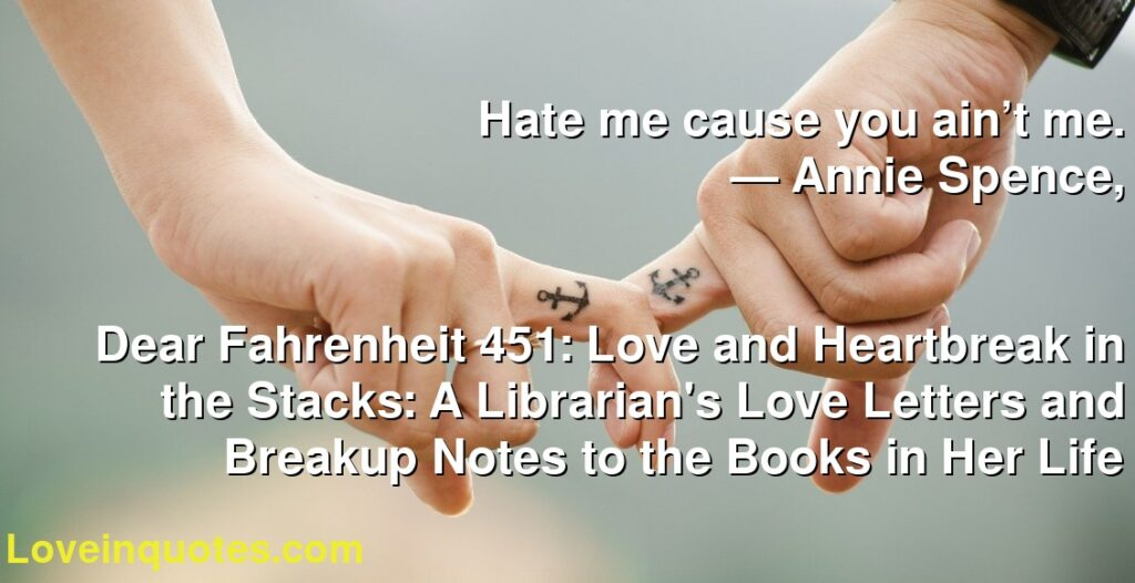 Hate me cause you ain't me.      ― Annie Spence,               Dear Fahrenheit 451: Love and Heartbreak in the Stacks: A Librarian's Love Letters and Breakup Notes to the Books in Her Life