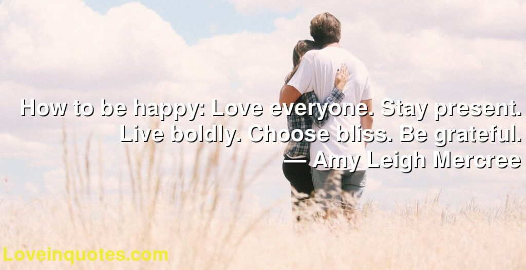How to be happy: Love everyone. Stay present. Live boldly. Choose bliss. Be grateful.      ― Amy Leigh Mercree