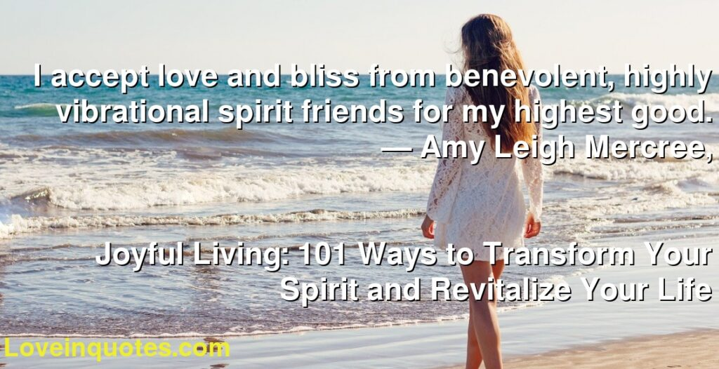 I accept love and bliss from benevolent, highly vibrational spirit friends for my highest good.      ― Amy Leigh Mercree,               Joyful Living: 101 Ways to Transform Your Spirit and Revitalize Your Life