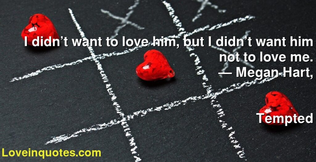 I didn't want to love him, but I didn't want him not to love me.      ― Megan Hart,               Tempted