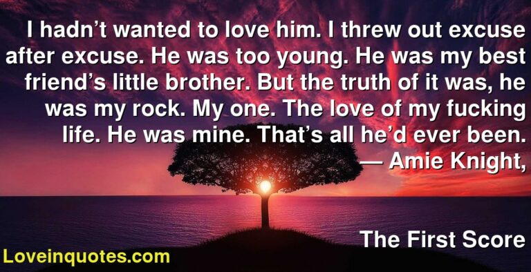 I hadn't wanted to love him. I threw out excuse after excuse. He was too young. He was my best friend's little brother. But the truth of it was, he was my rock. My one. The love of my fucking life. He was mine. That's all he'd ever been. ― Amie Knight, The First Score