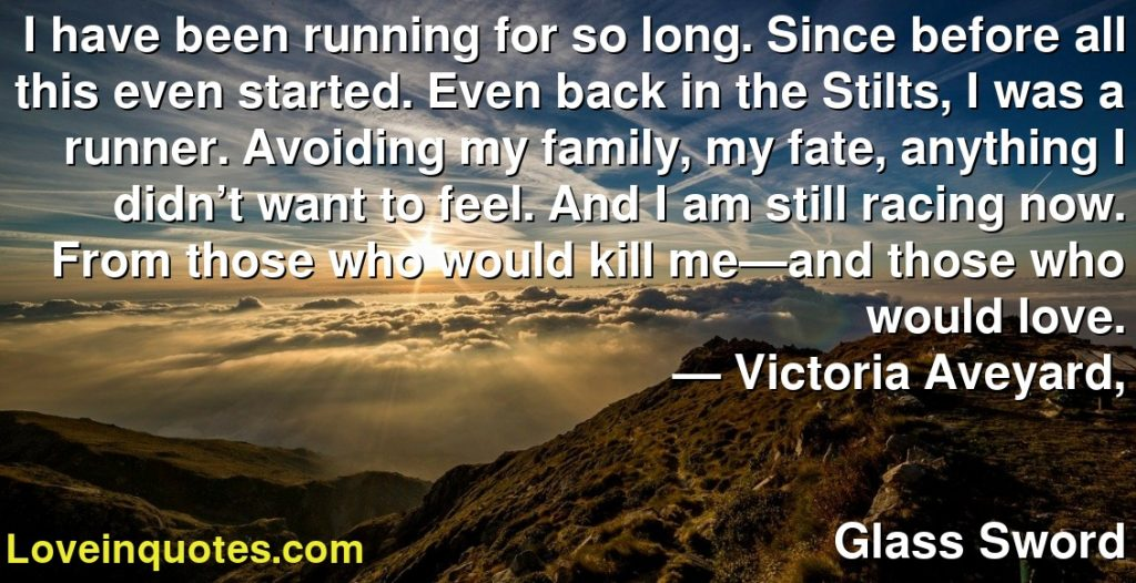 I have been running for so long. Since before all this even started. Even back in the Stilts, I was a runner. Avoiding my family, my fate, anything I didn't want to feel. And I am still racing now. From those who would kill me—and those who would love.      ― Victoria Aveyard,               Glass Sword